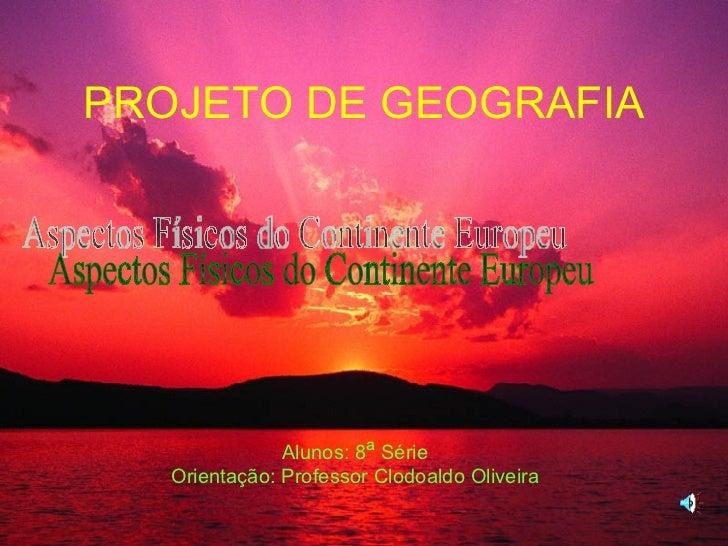 PROJETO DE GEOGRAFIA Alunos: 8 ª  Série Orientação: Professor Clodoaldo Oliveira Aspectos Físicos do Continente Europeu