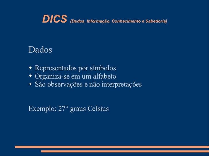 DICS  (Dados, Informação, Conhecimento e Sabedoria) <ul><li>Dados </li></ul><ul><li>Representados por símbolos </li></ul><...