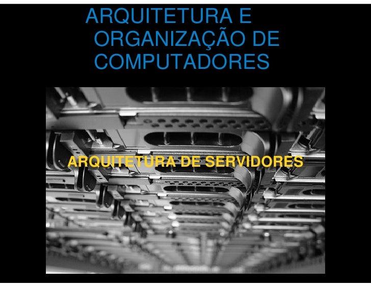 ARQUITETURA E   ORGANIZAÇÃO DE   COMPUTADORES    ARQUITETURA DE SERVIDORES