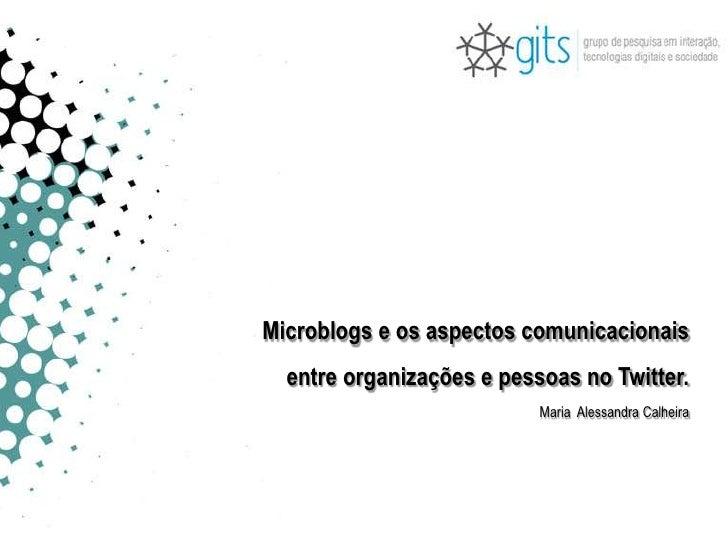 Microblogs e os aspectos comunicacionais<br /> entre organizações e pessoas no Twitter.<br />Maria  Alessandra Calheira<br />