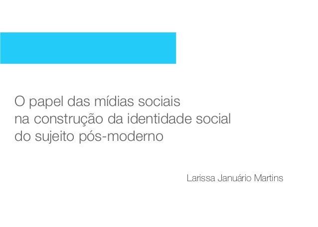 O papel das mídias sociaisna construção da identidade socialdo sujeito pós-moderno                           Larissa Januá...