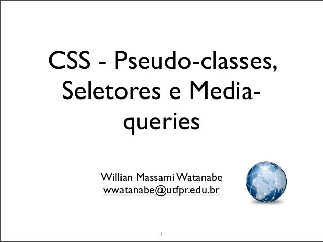 CSS - Pseudo-classes, Seletores e Media-       queries    Willian Massami Watanabe    wwatanabe@utfpr.edu.br               1