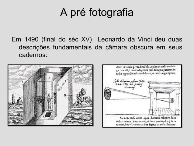 A pré fotografiaEm 1490 (final do séc XV) Leonardo da Vinci deu duas  descrições fundamentais da câmara obscura em seus  c...