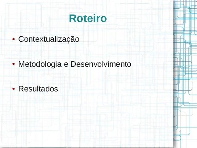 Roteiro● Contextualização● Metodologia e Desenvolvimento● Resultados