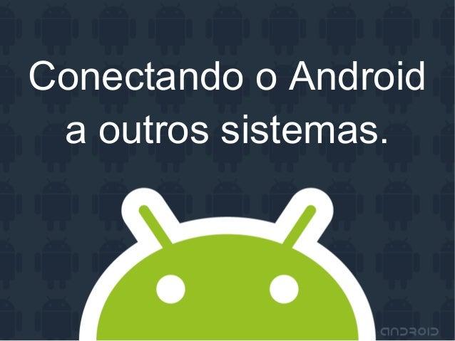 Conectando o Androida outros sistemas.