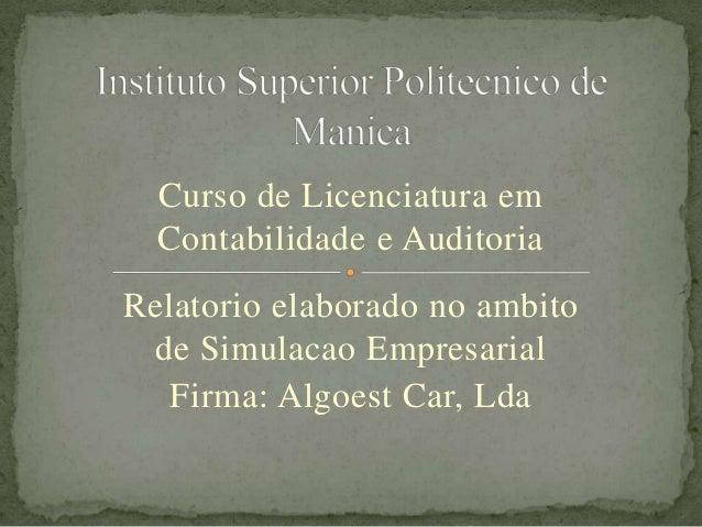 Curso de Licenciatura emContabilidade e AuditoriaRelatorio elaborado no ambitode Simulacao EmpresarialFirma: Algoest Car, ...