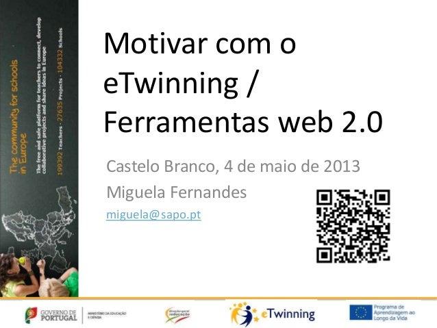 Motivar com oeTwinning /Ferramentas web 2.0Castelo Branco, 4 de maio de 2013Miguela Fernandesmiguela@sapo.pt