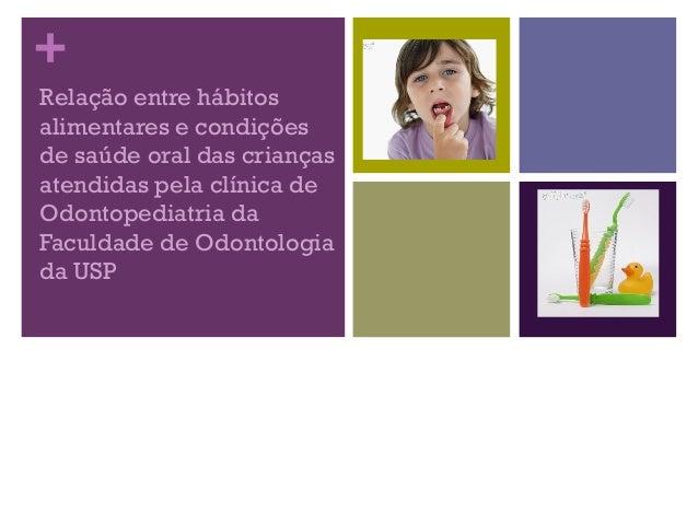 +Relação entre hábitosalimentares e condiçõesde saúde oral das criançasatendidas pela clínica deOdontopediatria daFaculdad...