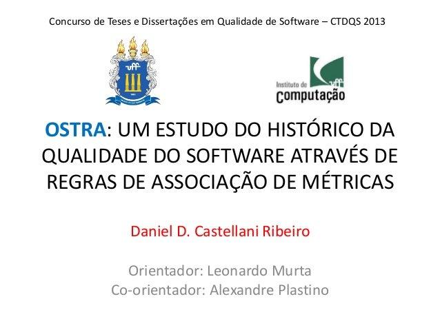 OSTRA: UM ESTUDO DO HISTÓRICO DA QUALIDADE DO SOFTWARE ATRAVÉS DE REGRAS DE ASSOCIAÇÃO DE MÉTRICAS Daniel D. Castellani Ri...