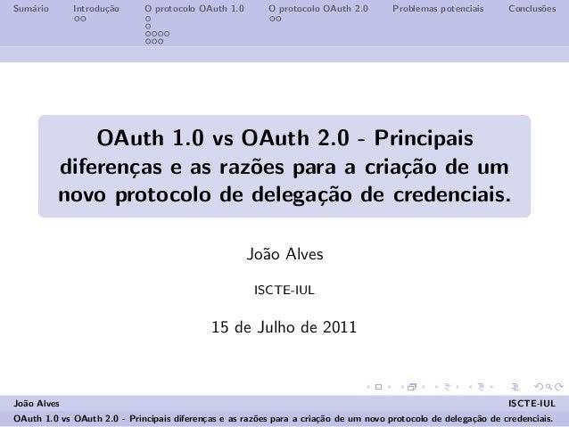 Sum´ario Introdu¸c˜ao O protocolo OAuth 1.0 O protocolo OAuth 2.0 Problemas potenciais Conclus˜oes OAuth 1.0 vs OAuth 2.0 ...