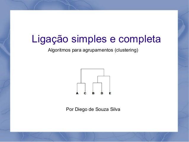 Ligação simples e completa Algoritmos para agrupamentos (clustering) Por Diego de Souza Silva