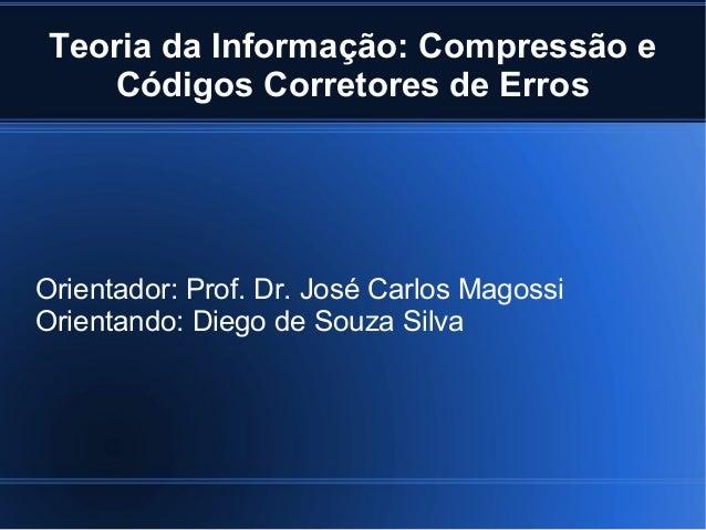Teoria da Informação: Compressão e Códigos Corretores de Erros Orientador: Prof. Dr. José Carlos Magossi Orientando: Diego...