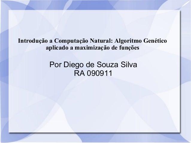 Introdução a Computação Natural: Algoritmo Genético aplicado a maximização de funções Por Diego de Souza Silva RA 090911