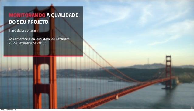 MONITORANDO A QUALIDADE DO SEU PROJETO Tiarê Balbi Bonamini 6ª Conferência da Qualidade de Software 23 de Setembro de 2013...