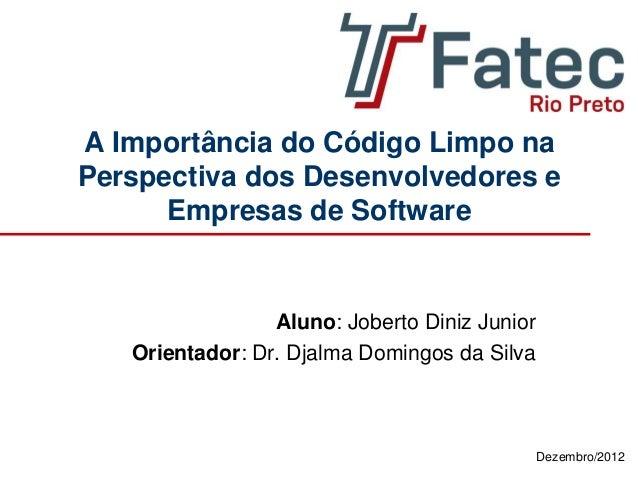 Dezembro/2012 A Importância do Código Limpo na Perspectiva dos Desenvolvedores e Empresas de Software Aluno: Joberto Diniz...