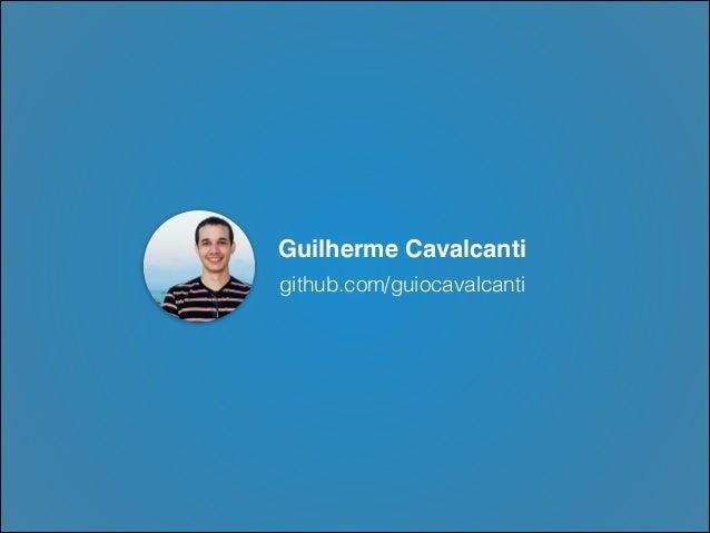 Guilherme Cavalcanti github.com/guiocavalcanti