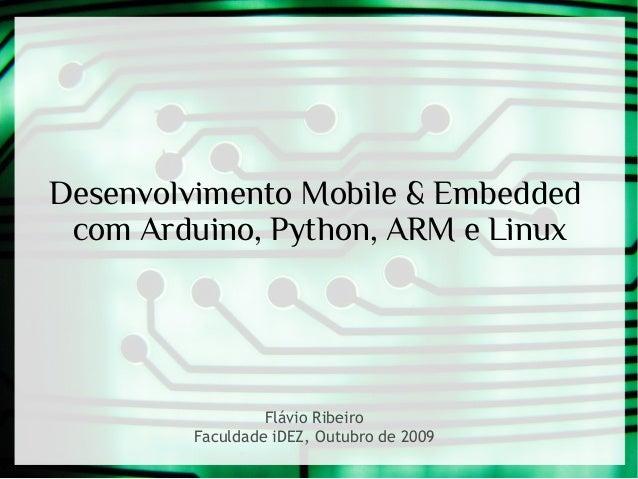 Desenvolvimento Mobile & Embedded com Arduino, Python, ARM e Linux  Flávio Ribeiro Faculdade iDEZ, Outubro de 2009