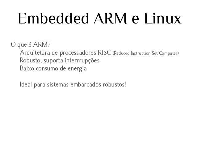 Embedded ARM e Linux O que é ARM? Arquitetura de processadores RISC (Reduced Instruction Set Computer) Robusto, suporta in...