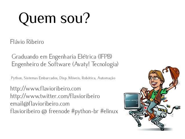 Quem sou? Flávio Ribeiro Graduando em Engenharia Elétrica (IFPB) Engenheiro de Software (Avaty! Tecnologia) Python, Sistem...