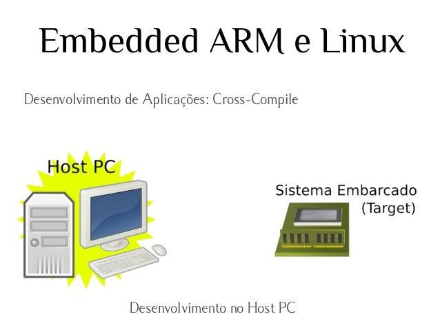 Embedded ARM e Linux Desenvolvimento de Aplicações: Cross-Compile  Desenvolvimento no Host PC
