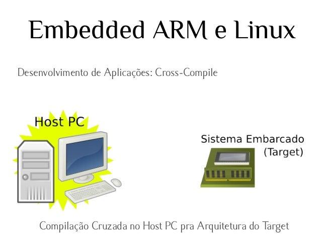 Embedded ARM e Linux Desenvolvimento de Aplicações: Cross-Compile  Compilação Cruzada no Host PC pra Arquitetura do Target