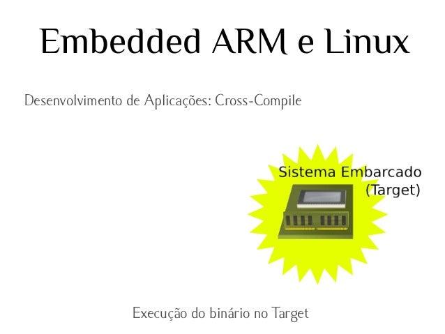 Embedded ARM e Linux Desenvolvimento de Aplicações: Cross-Compile  Execução do binário no Target
