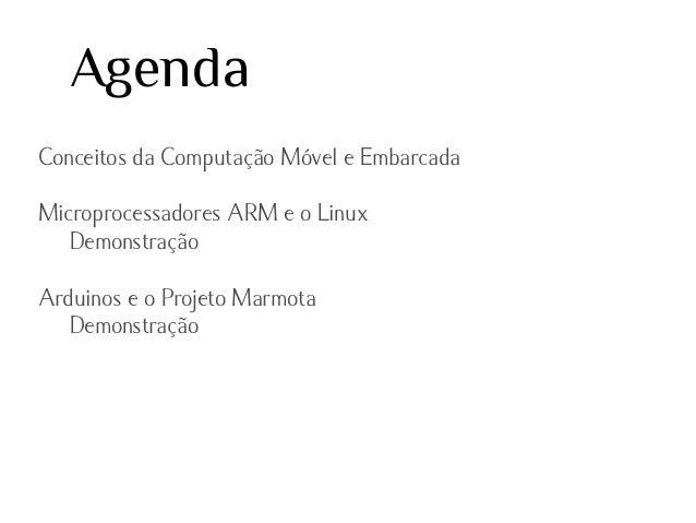 Agenda Conceitos da Computação Móvel e Embarcada Microprocessadores ARM e o Linux Demonstração Arduinos e o Projeto Marmot...