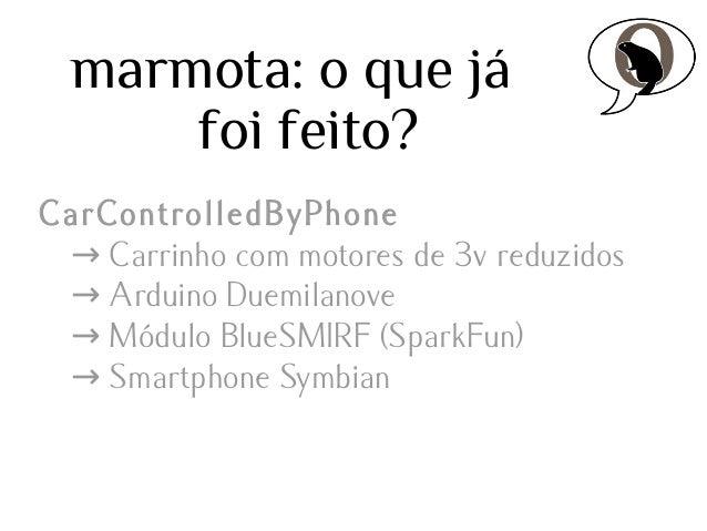 marmota: o que já foi feito? CarControlledByPhone → Carrinho com motores de 3v reduzidos → Arduino Duemilanove → Módulo Bl...