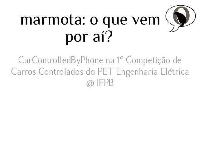 marmota: o que vem por aí? CarControlledByPhone + TouchScreen + Live Streaming (effort @ embedded.ufcg)