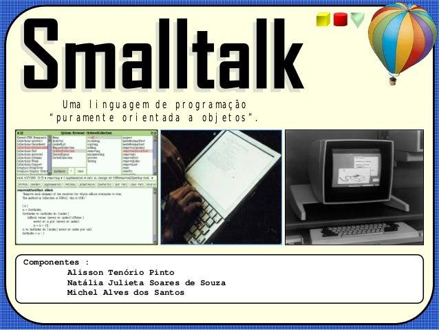 """Uma linguagem de programação """"puramente orientada a objetos"""".  Componentes : Alisson Tenório Pinto Natália Julieta Soares ..."""