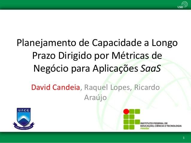 Planejamento de Capacidade a Longo Prazo Dirigido por Métricas de Negócio para Aplicações SaaS David Candeia, Raquel Lopes...
