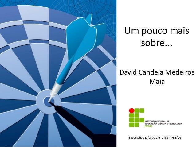 Um pouco mais sobre... David Candeia Medeiros Maia  I Workshop Difusão Científica - IFPB/CG