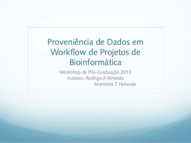 Proveniência de Dados em Workflow de Projetos de Bioinformática Workshop de Pós-Graduação 2013 Autores: Rodrigo P Almeida ...