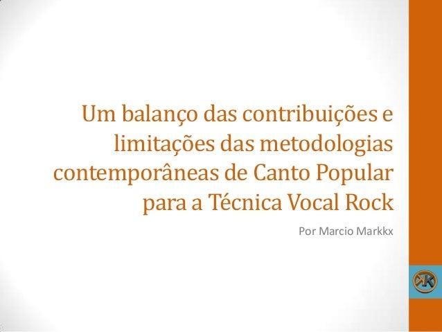 Um balanço das contribuições e limitações das metodologias contemporâneas de Canto Popular para a Técnica Vocal Rock Por M...