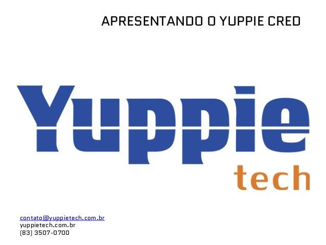 APRESENTANDO O YUPPIE CRED contato@yuppietech.com.br yuppietech.com.br (83) 3507-0700