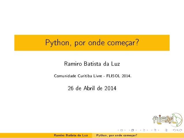Python, por onde começar? Ramiro Batista da Luz Comunidade Curitiba Livre - FLISOL 2014. 26 de Abril de 2014 Ramiro Batist...