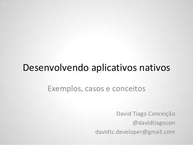 Desenvolvendo aplicativos nativos Exemplos, casos e conceitos David Tiago Conceição @davidtiagocon davidtc.developer@gmail...