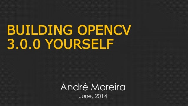 BUILDING OPENCV 3.0.0 YOURSELF André Moreira June, 2014