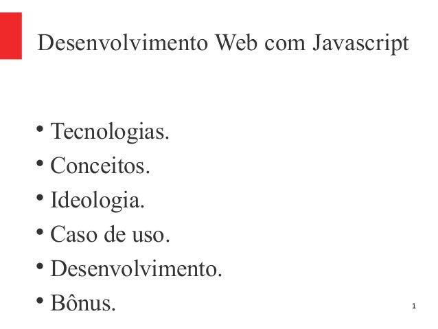 1 Desenvolvimento Web com Javascript  Tecnologias.  Conceitos.  Ideologia.  Caso de uso.  Desenvolvimento.  Bônus.
