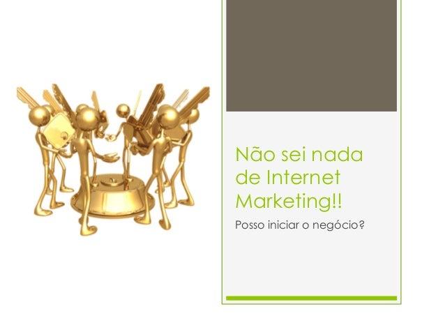 Não sei nada  de Internet  Marketing!!  Posso iniciar o negócio?