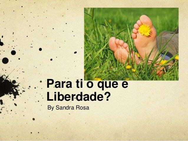Para ti o que é  Liberdade?  By Sandra Rosa