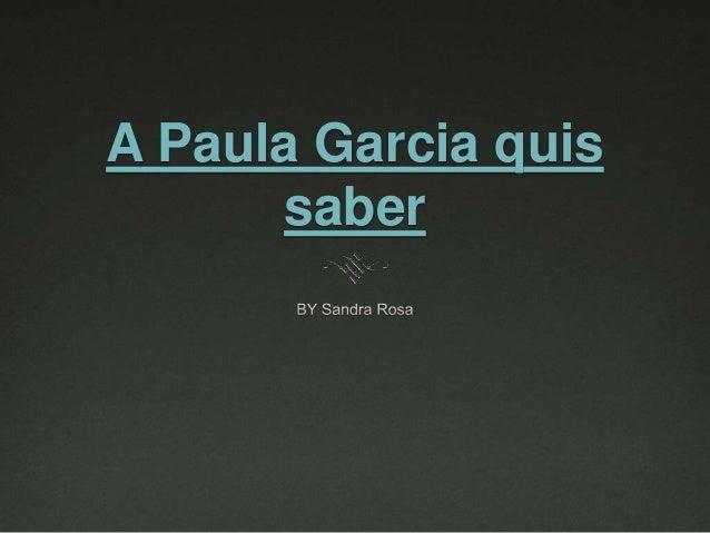 A Paula Garcia quis  saber
