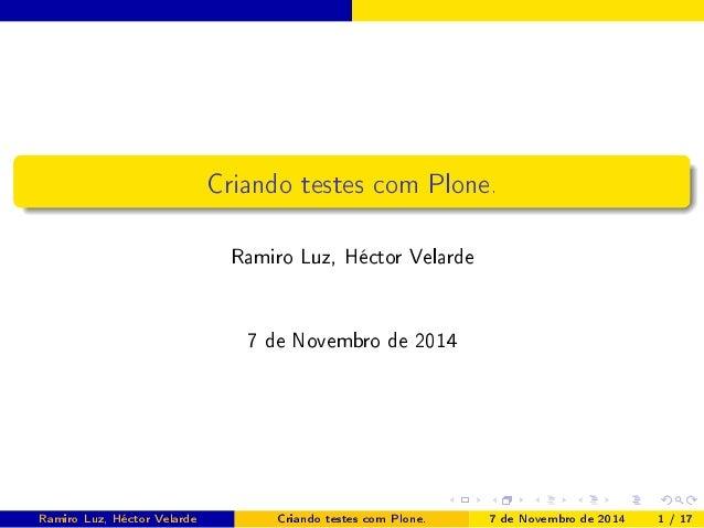 Criando testes com Plone.  Ramiro Luz, Héctor Velarde  7 de Novembro de 2014  Ramiro Luz, Héctor Velarde Criando testes co...