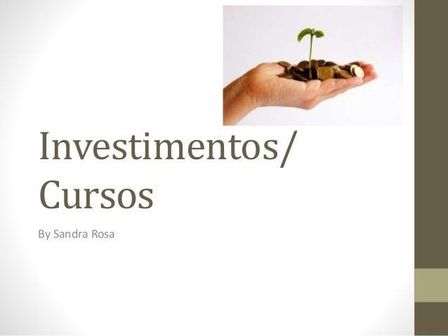 Investimentos/  Cursos  By Sandra Rosa