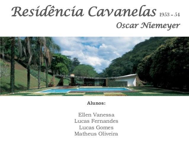 Residência Cavanelas  Alunos:  Ellen Vanessa  Lucas Fernandes  Lucas Gomes  Matheus Oliveira  Oscar Niemeyer  1953 – 54