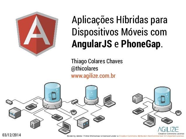 Aplicações Híbridas para  Dispositivos Móveis com  AngularJS e PhoneGap.  Thiago Colares Chaves  @thicolares  www.agilize....