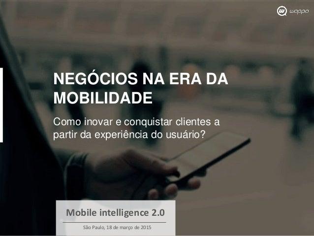 NEGÓCIOS NA ERA DA MOBILIDADE Como inovar e conquistar clientes a partir da experiência do usuário? Mobile intelligence 2....