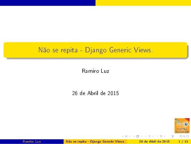 Não se repita - Django Generic Views. Ramiro Luz 26 de Abril de 2015 Ramiro Luz Não se repita - Django Generic Views. 26 d...