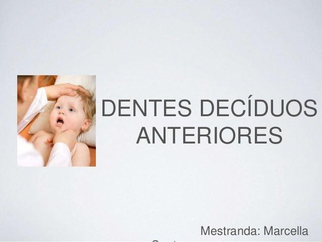 DENTES DECÍDUOS ANTERIORES Mestranda: Marcella