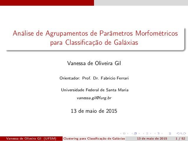 Análise de Agrupamentos de Parâmetros Morfométricos para Classificação de Galáxias Vanessa de Oliveira Gil Orientador: Prof...
